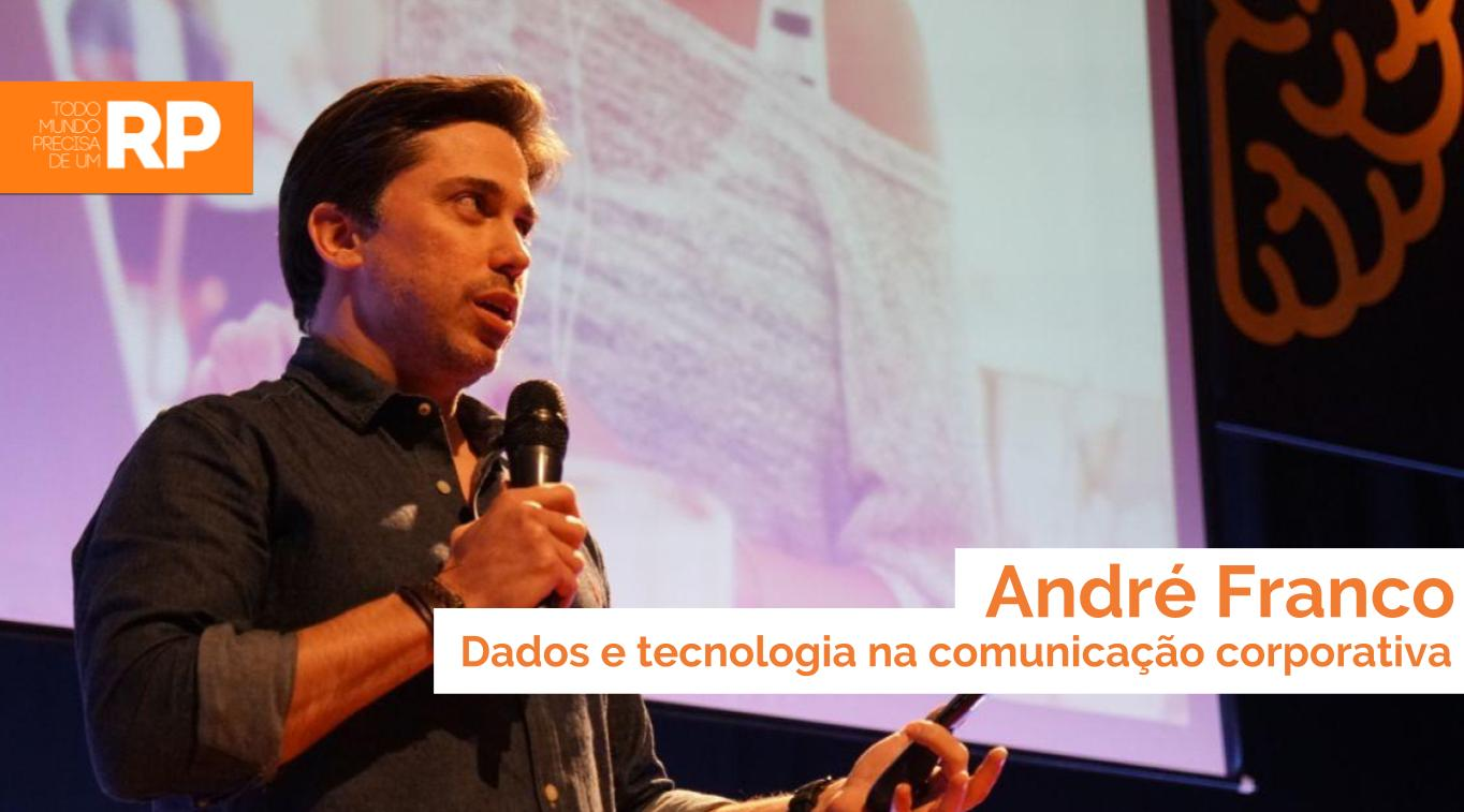 André Franco fala sobre o uso de dados e tecnologia na comunicação corporativa